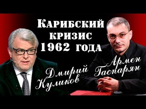Армен Гаспарян и Дмитрий Куликов. Карибский кpизиc в 1962 году. 22.04.2017 - YouTube