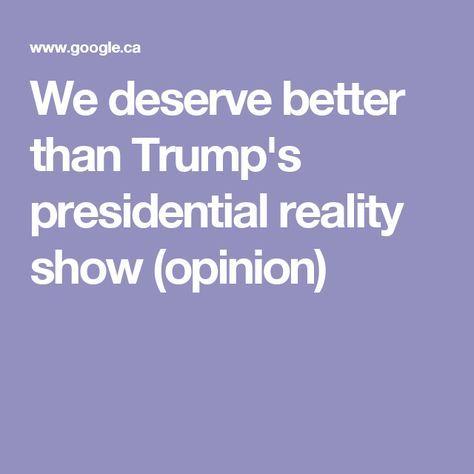 We Deserve Better Than Trump S Presidential Reality Show Opinion Reality Show Trump Reality