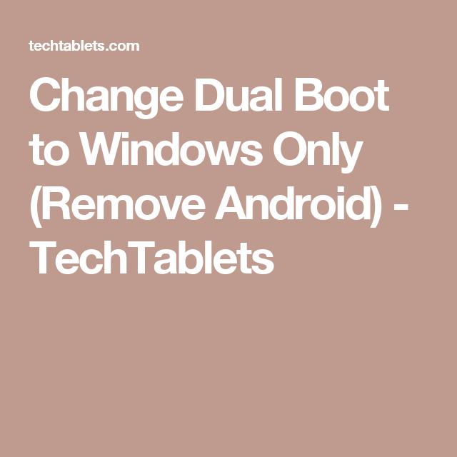 Change Dual Boot to Windows Only (Remove Android) - TechTablets