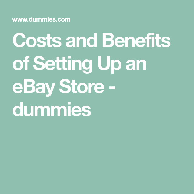 Costs And Benefits Of Setting Up An Ebay Store Dummies In 2020 Ebay Store Selling On Ebay Ebay