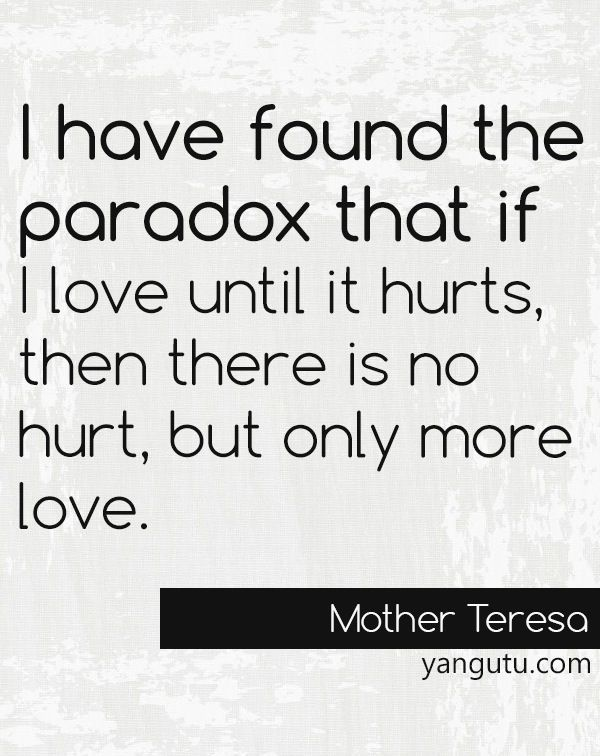 I have found the paradox that if I love until it hurts, then there is no hurt, but only more love, ~ Mother Teresa <3 Love Sayings #quotes, #love, #sayings, https://apps.facebook.com/yangutu