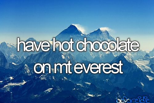 Have hot chocolate on Mt. Everest.