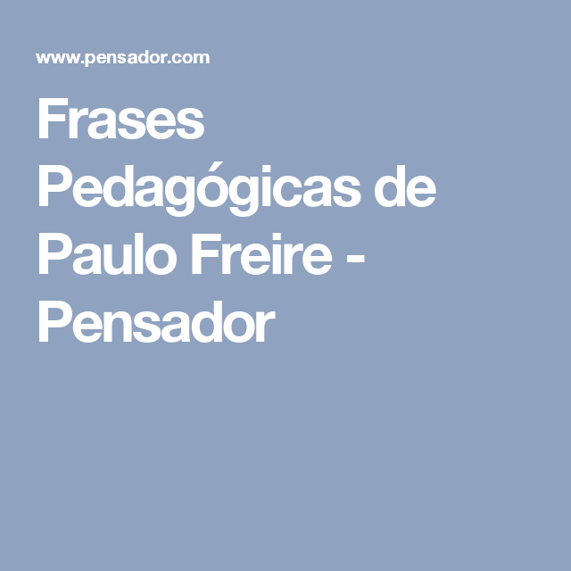 a student s view of paulo freire s Paulo freire's work has influenced people working in education, community   education (in which facts are deposited into the minds of passive students) and   is much more than simply awareness-raising) and the idea of the culture of.