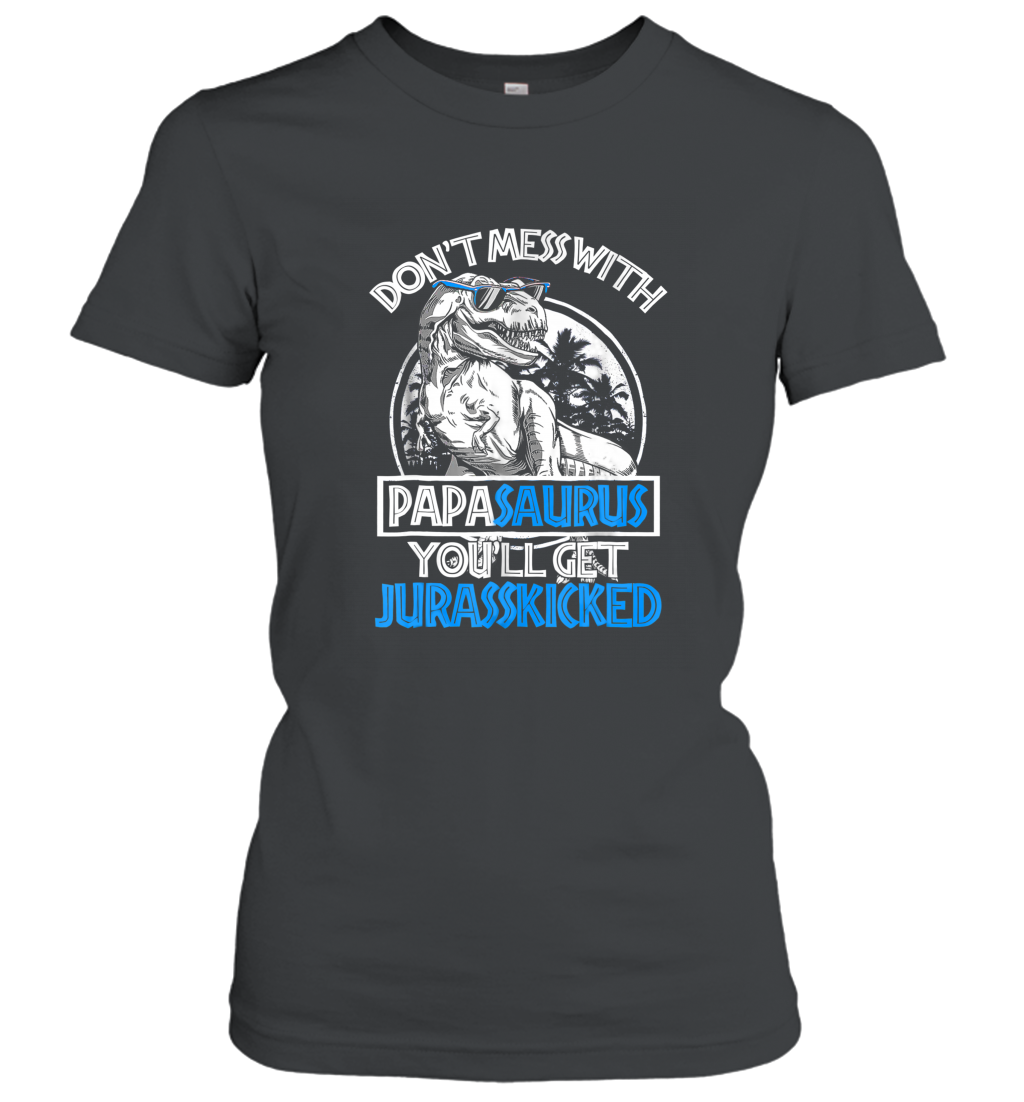 Don't Mess With Papasaurus You'll Get Jurasskicked T Shirt Mt Women T-shirt