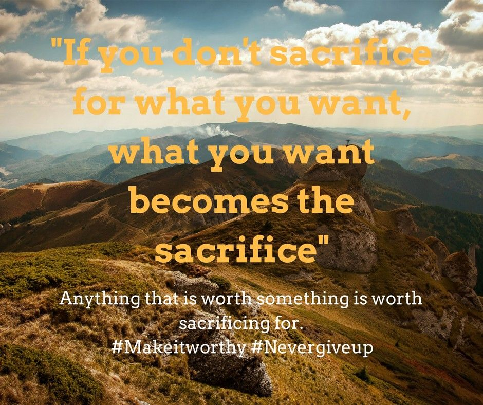 If You Don T Sacrifice For What You Want What You Want Becomes The Sacrifice Sacrifice Meaning Sacrifice Everything Sac Sacrifice Quotes Witty Quotes Quotes