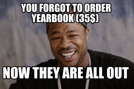 Meme Creator You Forgot To Order Yearbook 35 Now They Are All Out Meme Laughing So Hard Funny Happy Birthday Meme Happy Birthday Meme