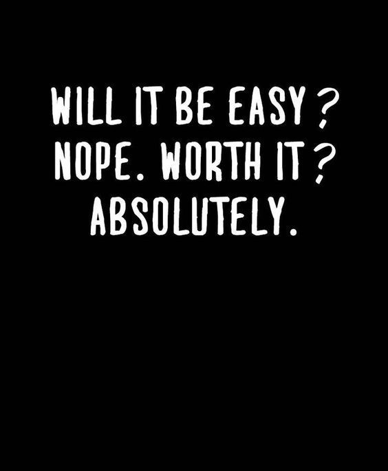 Will It Be Easy Nope Worth It Absolutely Quotes Love