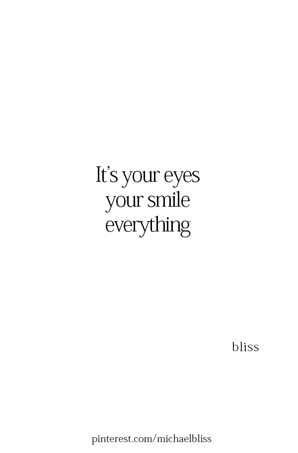 it s your eyes your smile everything
