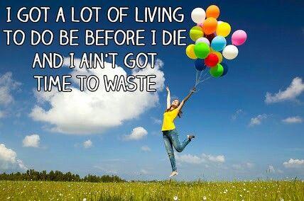 I GOT A LOT OF LIVING