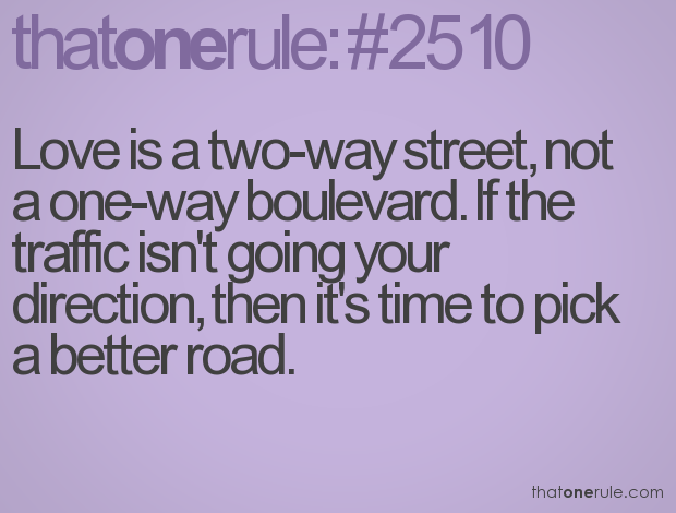 """Love is a two-way street, not a one-way boulevard. If the traffic isn't going your direction, then it's time to pick a better road."""