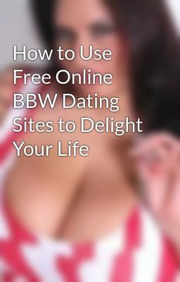 Read story How to Use Free Online BBW Dating Sites to Delight Your Life by  lxshawn (Kenny Shawn) with 26 reads.