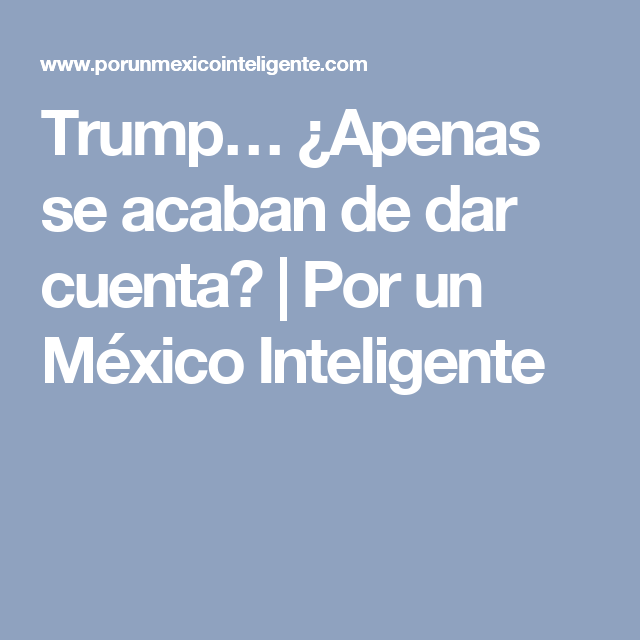 Trump… ¿Apenas se acaban de dar cuenta? | Por un México Inteligente