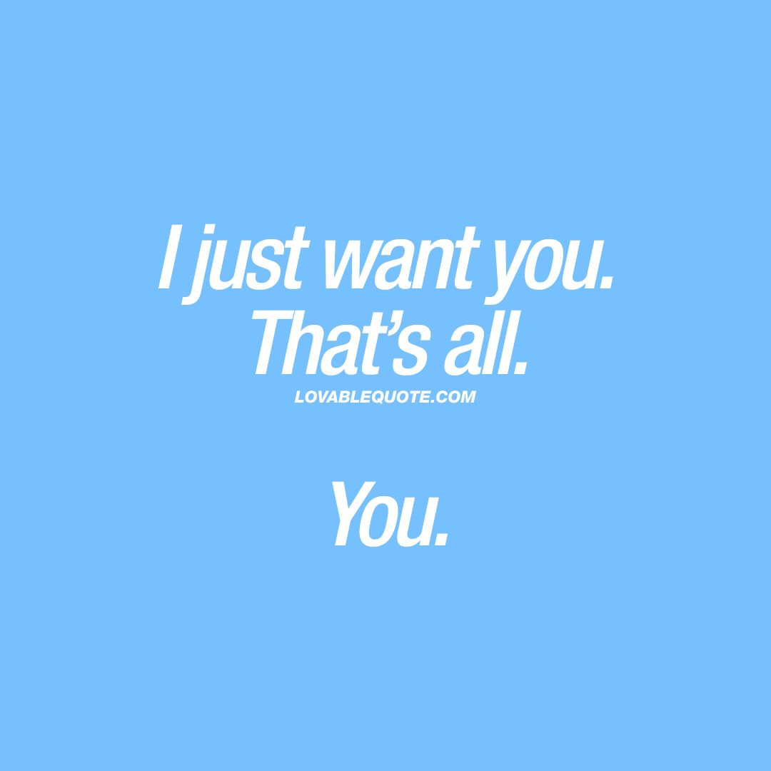 I Just Want You That S All You When All You Want Is Him Or Her Iwantyou Love Relationship Couple I Love Her Quotes Want You Quotes I Want You Quotes
