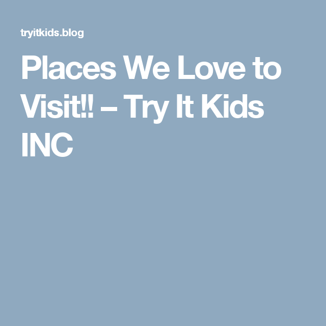 Places We Love to Visit!! – Try It Kids INC