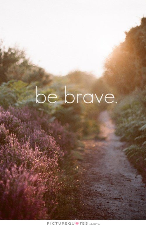 Be brave. Picture Quotes.