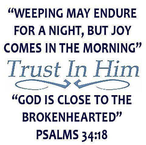 Weeping may endure for a night, but joy comes in the morning.  Trust in Him.  God is close to the brokenhearted. Psalms 34:18