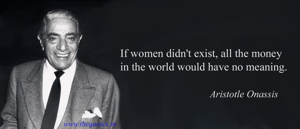 If Women Didn T Exist All The Money In The World Would Have No Meaning Aristotle Onassis Aristotle Onassis Powerful Women Quotes Exist Quotes