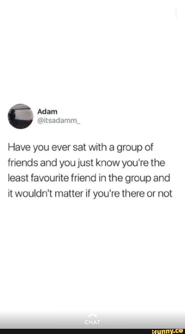 Have You Ever Sat With A Group Of Friends And You Just Know You Re The Least Favourite Friend In The Group And It Wouldn T Matter If You Re There Or Not Ifunn