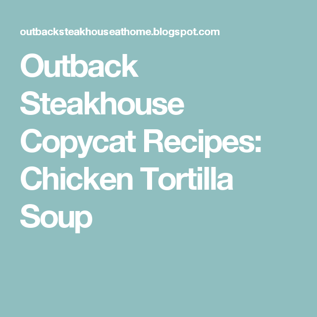 Outback Steakhouse Copycat Recipes Chicken Tortilla Soup