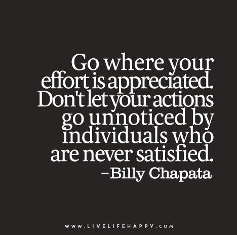 Go Where Your Effort Is Appreciated Don T Let Your Actions Go Unnoticed By Individuals Who Are Never Satisfied Billy Chapata Effort Quotes Worthy Quotes Apologizing Quotes