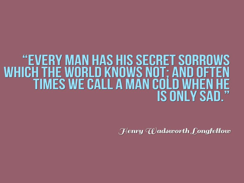 Henry Wadsworth Longfellow, Every Man Has His Secret Sorrows Which The  World Knows Not;