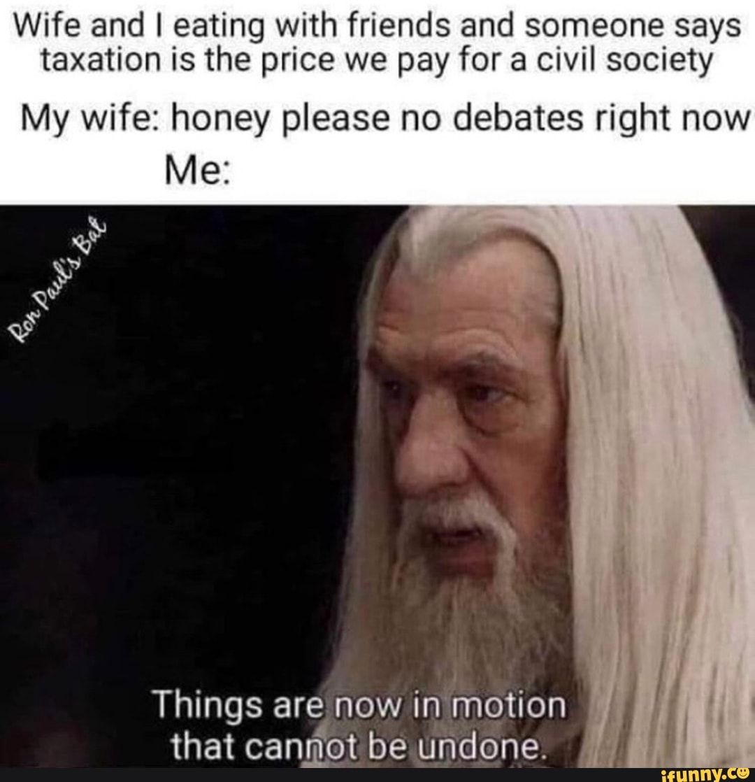 Wife And I Eating With Friends And Someone Says Taxation Is The Price We Pay For A Civil Society My Wife Honey Please No Debates Right Now Things Are Now In Mo
