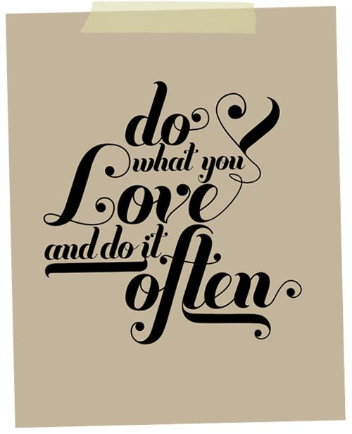 do what you love and do it often.
