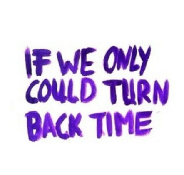 If Only We Could Turn Back Time Turn Back Time Quotes Memories Quotes Time Quotes