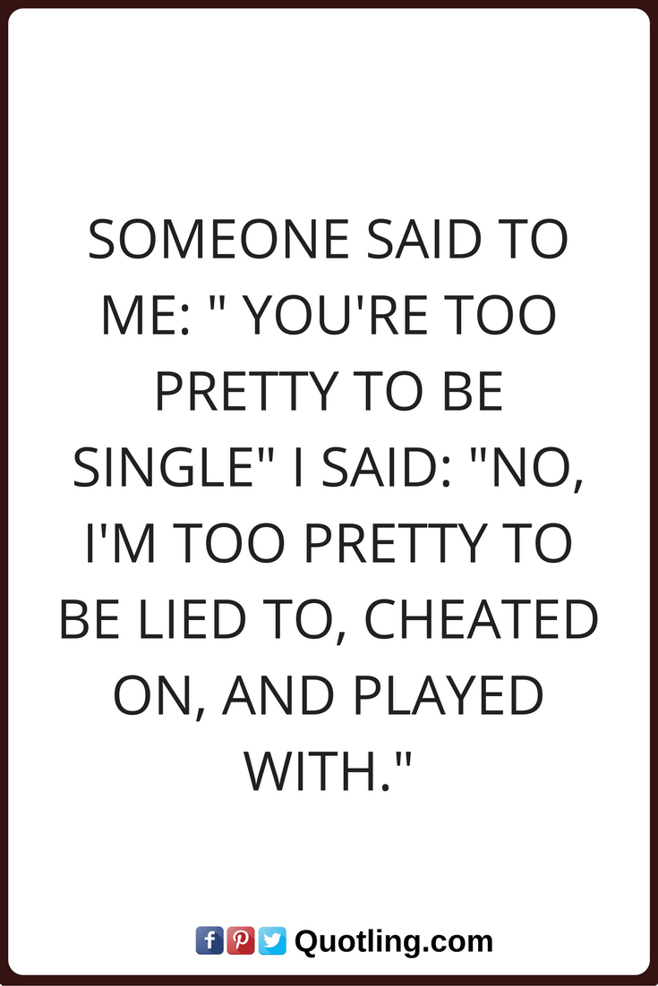 Single Quotes Someone Said To Me You Re Too Pretty To Be Single I Said No I M Too P Single Quotes Funny Quotes About Life Being There For Someone Quotes
