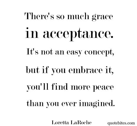 There Is So Much Grace In Acceptance. So True. Love This Quote So Much.