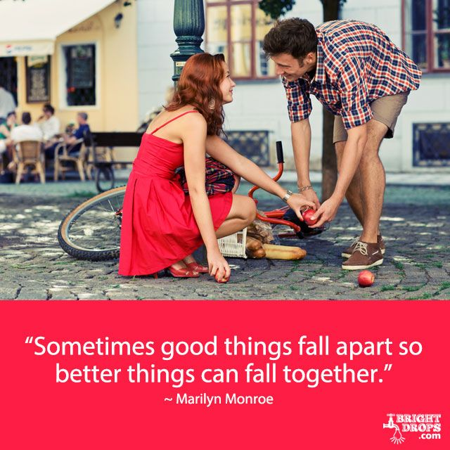 """Sometimes good things fall apart so better things can fall together."" ~ Marilyn Monroe"