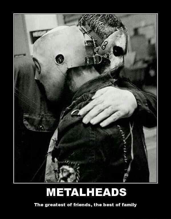 Metalheads. This is the best one. Music, it is my life
