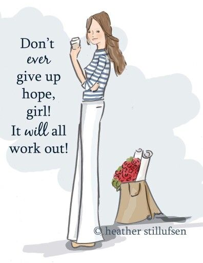Don't give up hope it will all work out in time, have patience