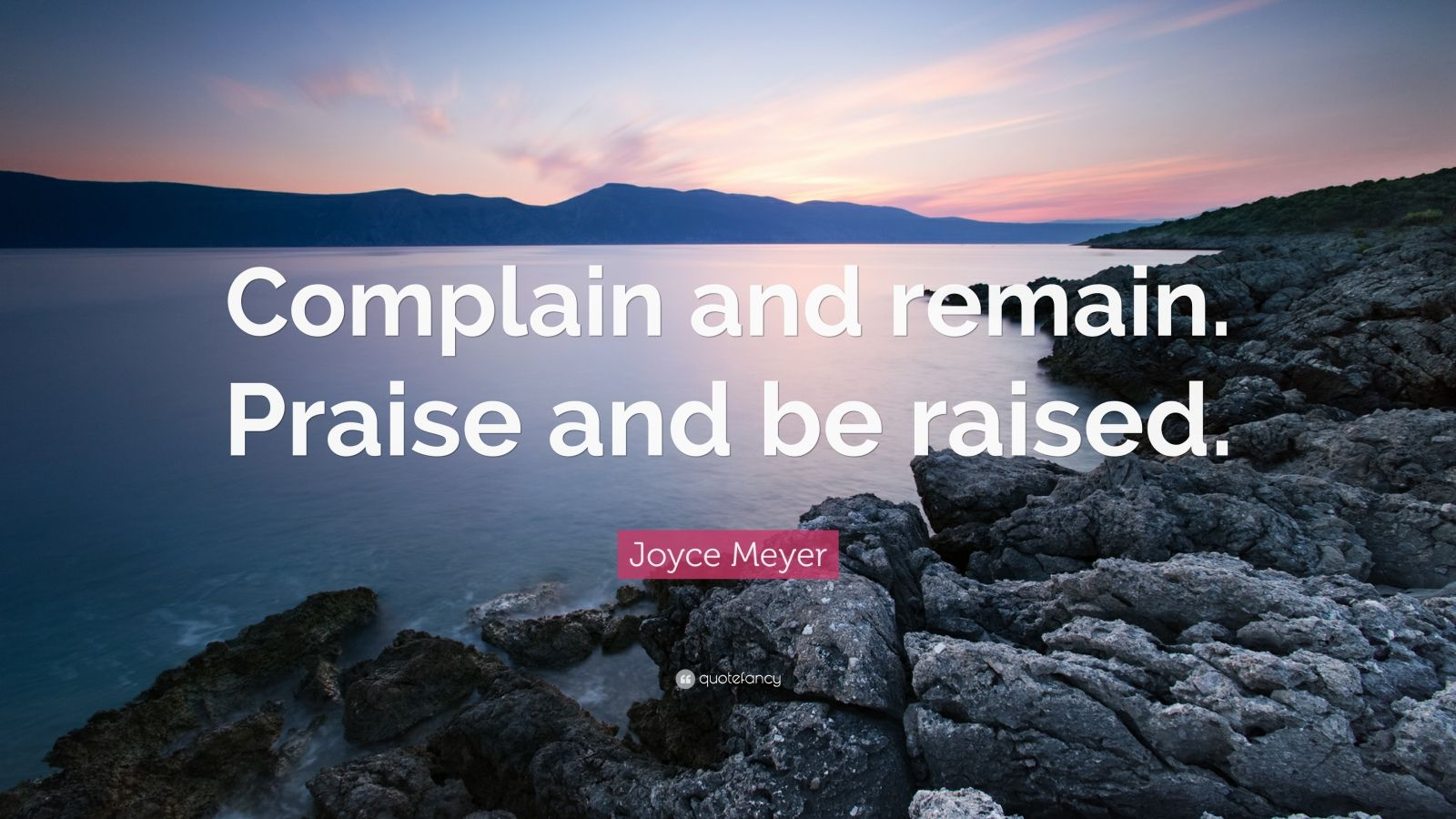 "Joyce Meyer Quote: ""Complain and remain. Praise and be raised."""