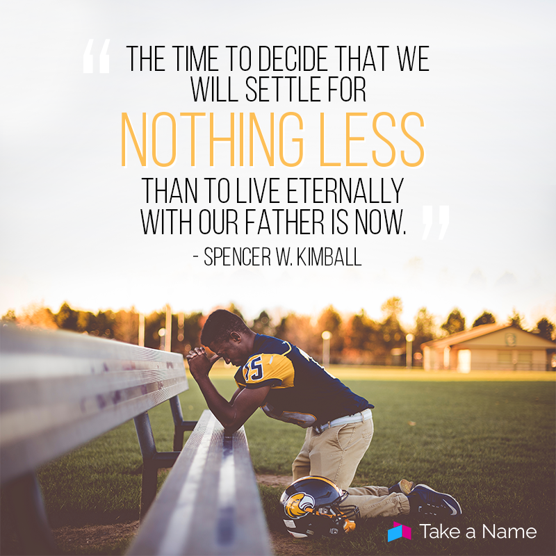 """The time to decide that we will settle for nothing less than to live eternally with our father is now."" - Spencer W. Kimball"
