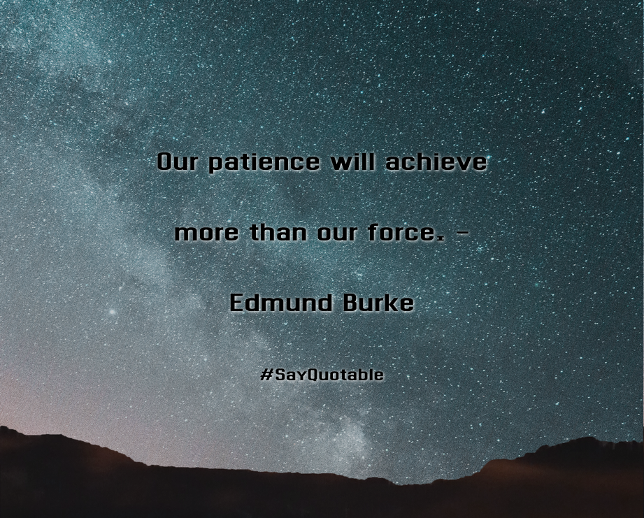 Quotes About Our Patience Will Achieve More Than Our Force.   Edmund Burke  With Images