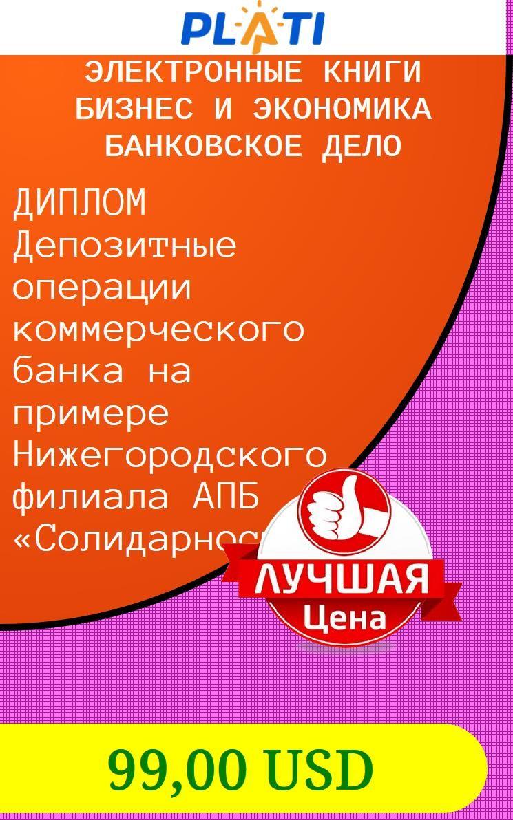 ДИПЛОМ Депозитные операции коммерческого банка на примере  ДИПЛОМ Депозитные операции коммерческого банка на примере Нижегородского филиала АПБ Солидарность Электронные книги Бизнес