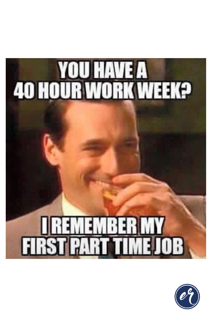 You Have A 40 Hour Work Week I Remember My First Part Time Job Many People Say That They Motivational Quotes For Entrepreneurs Working Mom Quotes Job Quotes