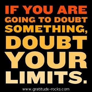If You Are Going To Doubt Something Doubt Your Limits   Doubt Quote