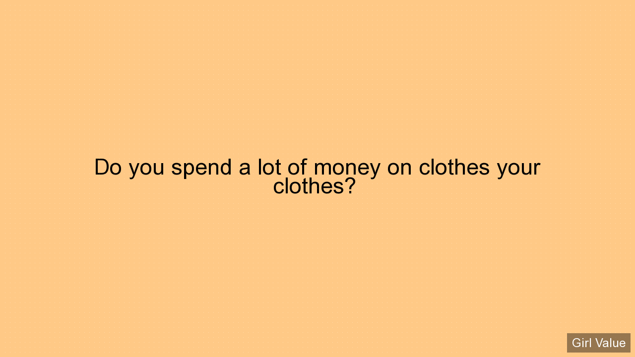 Do you spend a lot of money on clothes your clothes?