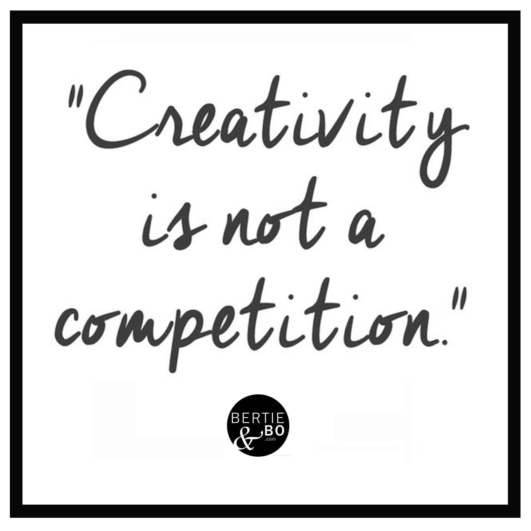 Creativity is not a competition quote #bertieandbo www.bertieandbo.com