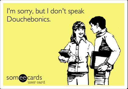 I'm sorry, but I don't speak Douchebonics. | Apology Ecard | someecards.com