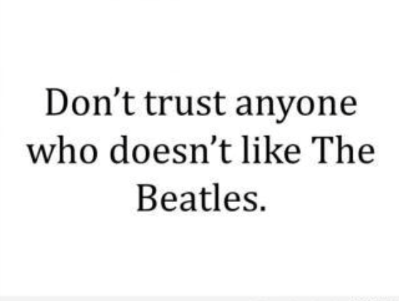 Don't trust anyone who doesn't like The Beatles.