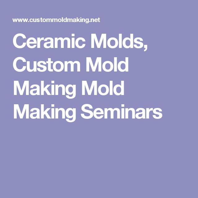 Ceramic Molds, Custom Mold Making Mold Making Seminars