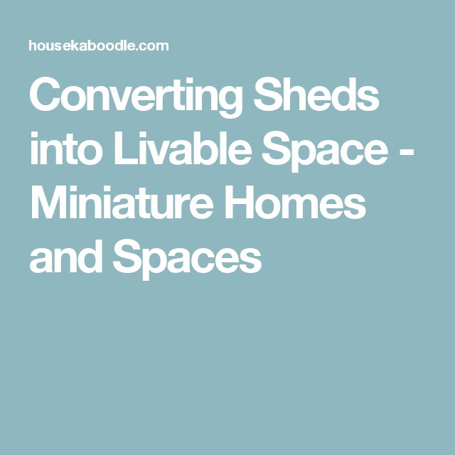 Converting Sheds into Livable Space - Miniature Homes and ...