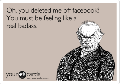 Oh You Deleted Me Off Facebook You Must Be Feeling Like A Real Badass Funny Quotes Funny Confessions Ecards Funny
