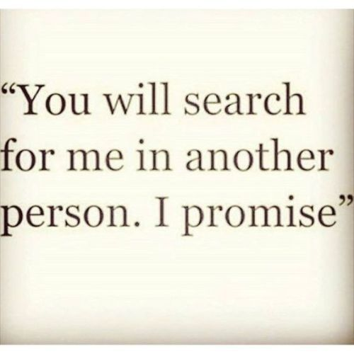 Life Quote – You will search for me in another person. I promise