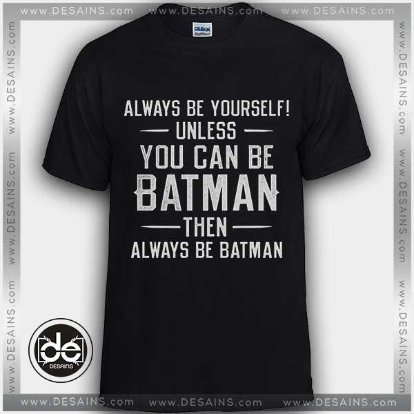 Buy Tshirt Always Be Yourself Unless You Can Be Batman Tshirt