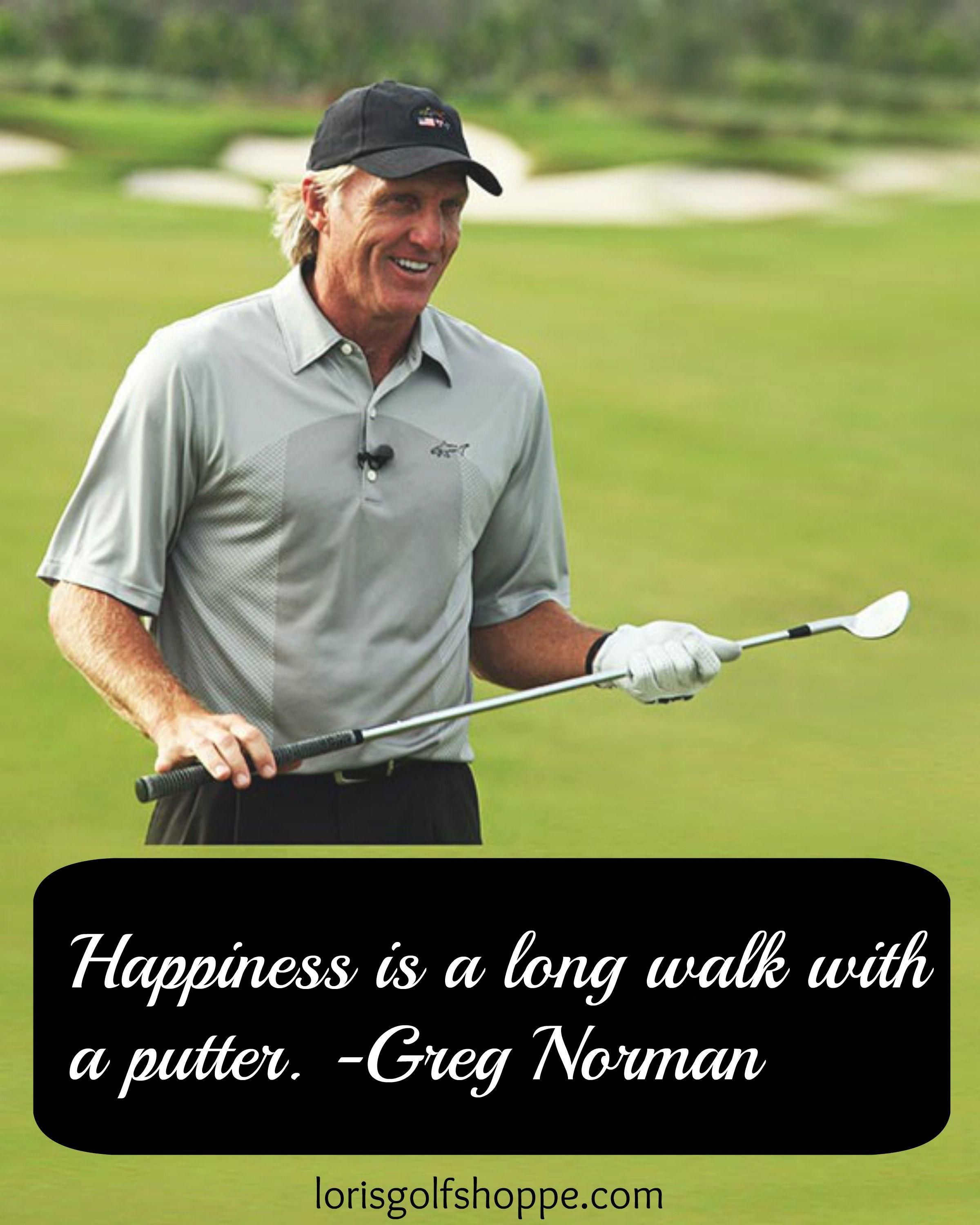 Couldn T Agree More With Greg Norman Golf Thought Quote Lorisgolfshoppe Golfquotes Golf Quotes Golf Inspiration Golf Humor