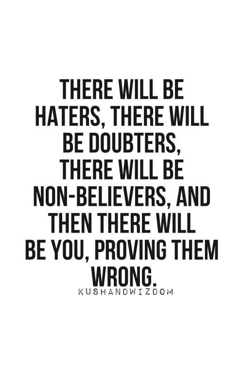 There will be you, proving them wrong...